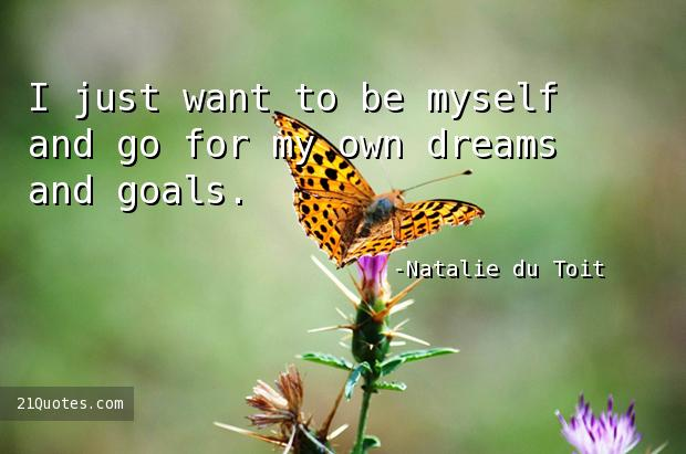 I just want to be myself and go for my own dreams and goals.