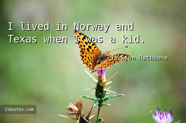 I lived in Norway and Texas when I was a kid.