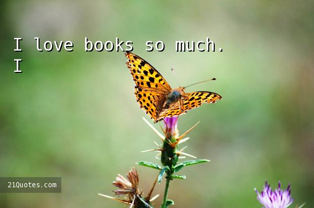 I love books so much. I've read more books than anyone else I know.