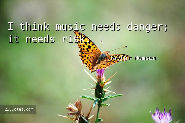 I think music needs danger; it needs risk.