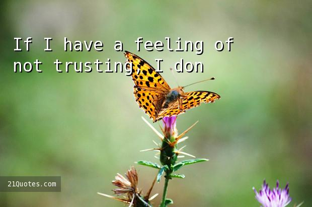 If I have a feeling of not trusting, I don't get too close.