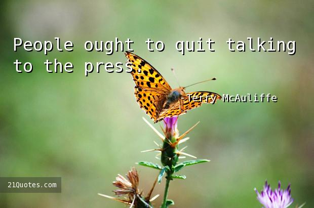 People ought to quit talking to the press.