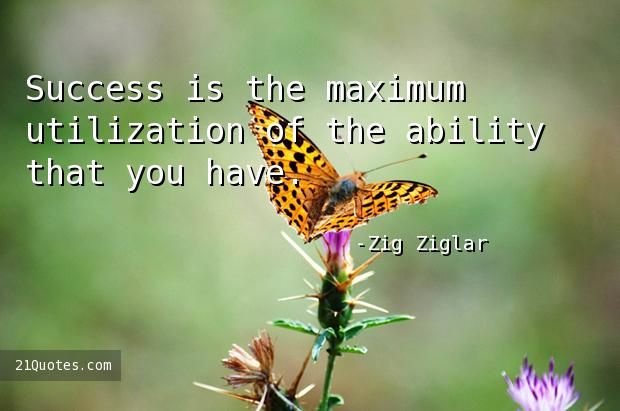 Success is the maximum utilization of the ability that you have.