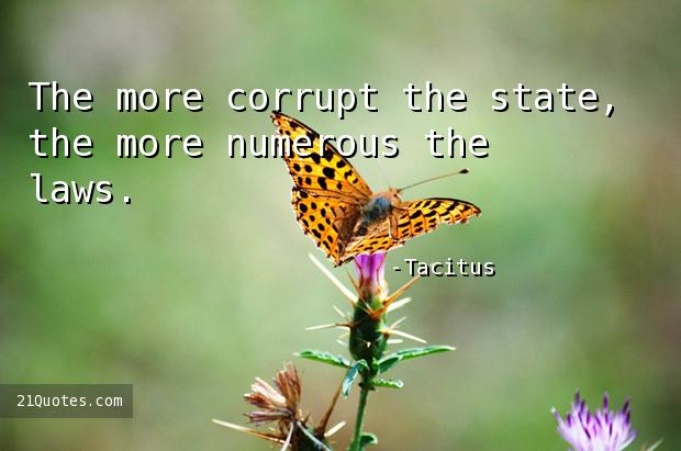 The more corrupt the state, the more numerous the laws.