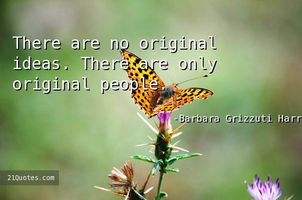 There are no original ideas. There are only original people.