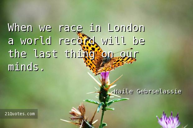 When we race in London a world record will be the last thing on our minds.