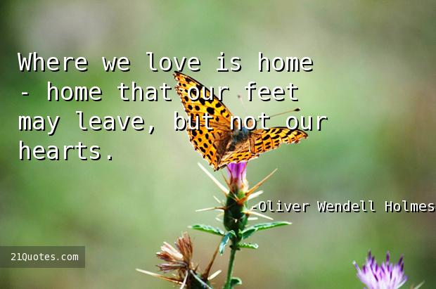 Where we love is home - home that our feet may leave, but not our hearts.