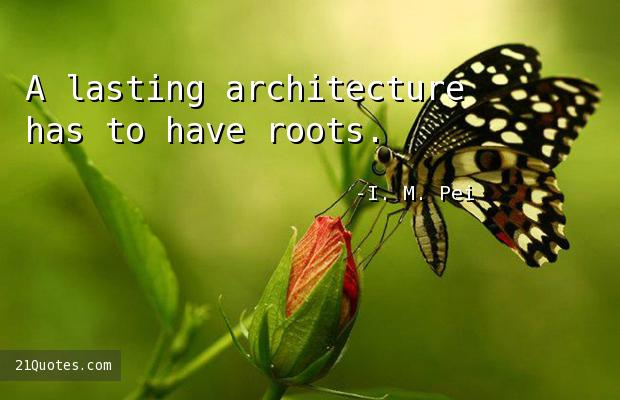 A lasting architecture has to have roots.