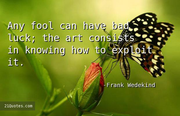 Any fool can have bad luck; the art consists in knowing how to exploit it.