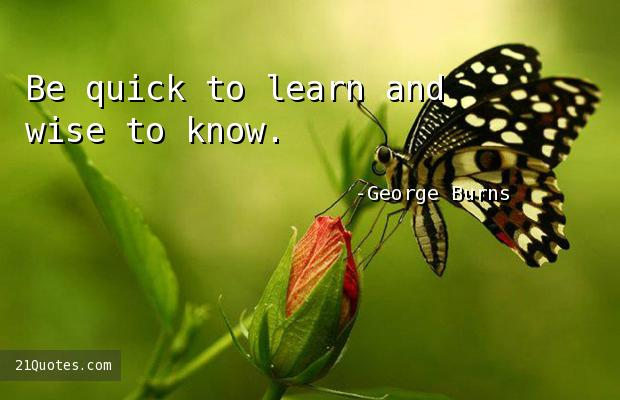 Be quick to learn and wise to know.