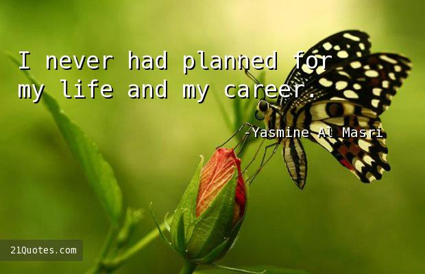 I never had planned for my life and my career.