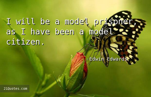 I will be a model prisoner, as I have been a model citizen.