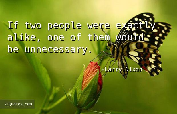 If two people were exactly alike, one of them would be unnecessary.