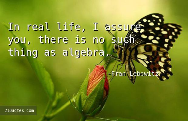 In real life, I assure you, there is no such thing as algebra.