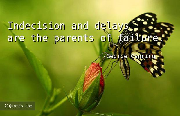 Indecision and delays are the parents of failure.