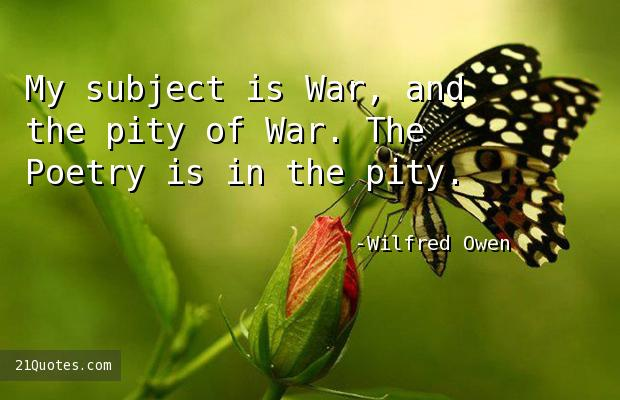 My subject is War, and the pity of War. The Poetry is in the pity.