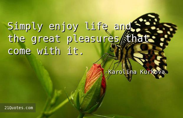 Simply enjoy life and the great pleasures that come with it.