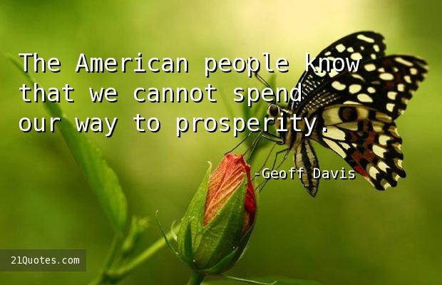 The American people know that we cannot spend our way to prosperity.