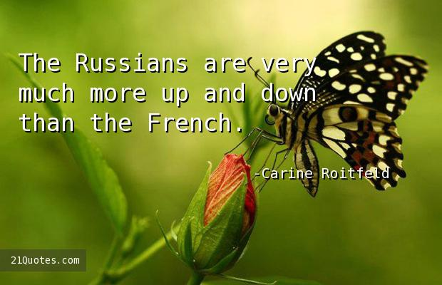 The Russians are very much more up and down than the French.