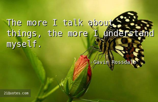 The more I talk about things, the more I understand myself.