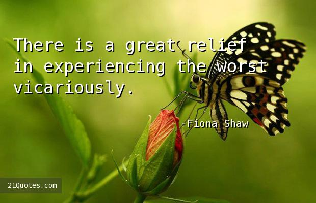 There is a great relief in experiencing the worst vicariously.
