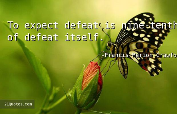 To expect defeat is nine-tenths of defeat itself.
