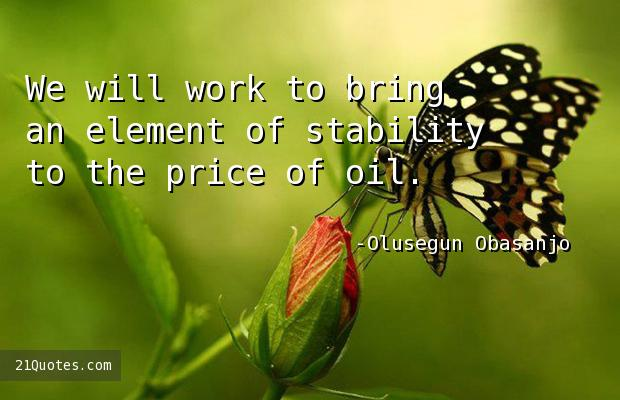 We will work to bring an element of stability to the price of oil.