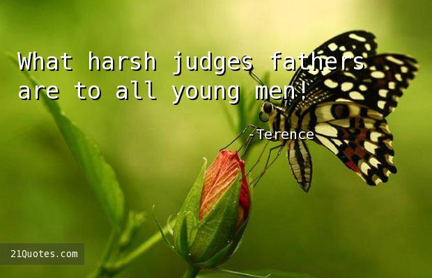 What harsh judges fathers are to all young men!