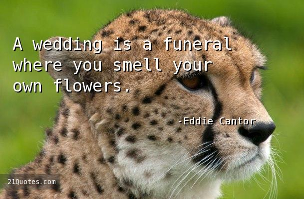 A wedding is a funeral where you smell your own flowers.