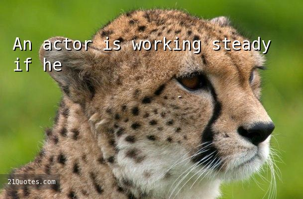 An actor is working steady if he's active four to six months a year.