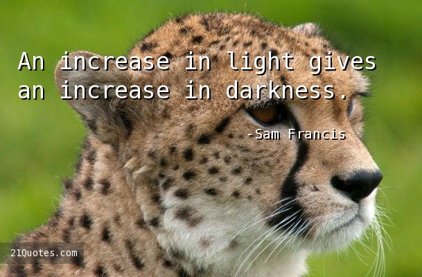 An increase in light gives an increase in darkness.