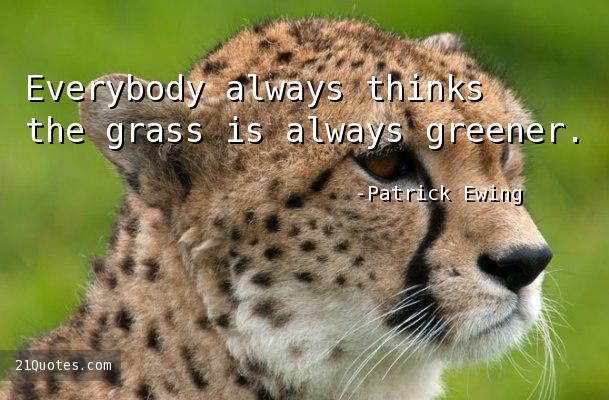 Everybody always thinks the grass is always greener.