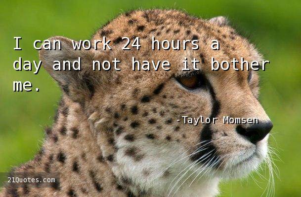 I can work 24 hours a day and not have it bother me.