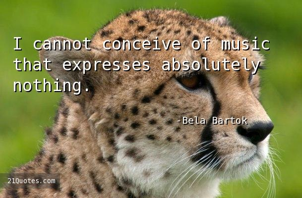 I cannot conceive of music that expresses absolutely nothing.