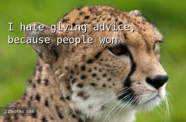 I hate giving advice, because people won't take it.