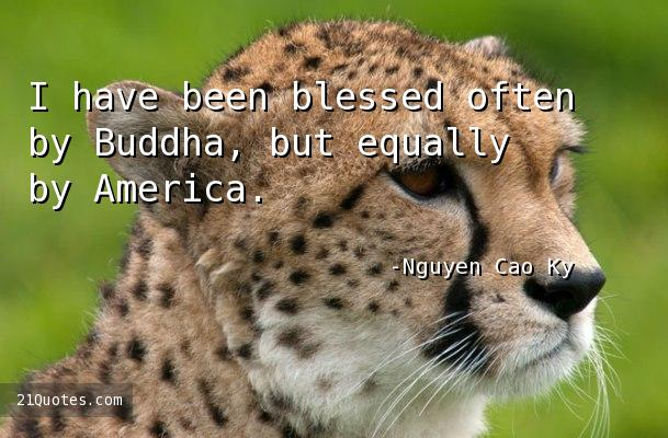 I have been blessed often by Buddha, but equally by America.