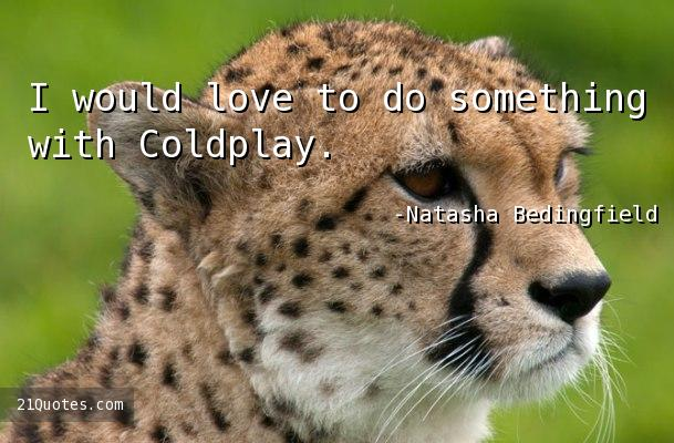 I would love to do something with Coldplay.