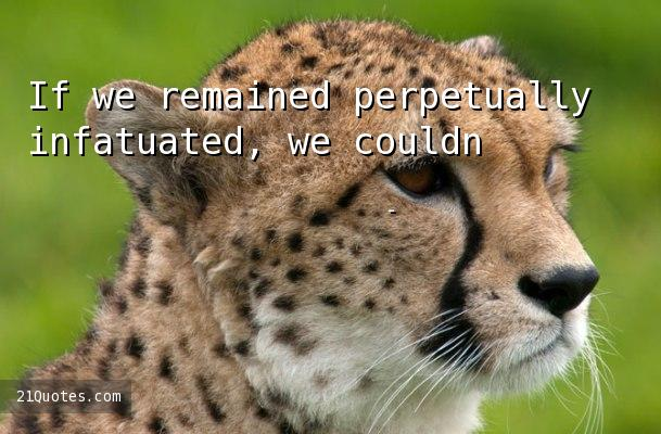 If we remained perpetually infatuated, we couldn't eat, sleep or work.