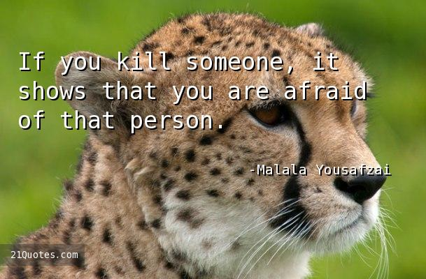If you kill someone, it shows that you are afraid of that person.