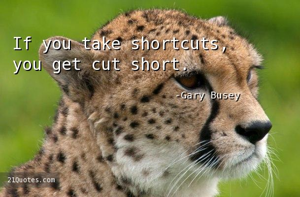 If you take shortcuts, you get cut short.