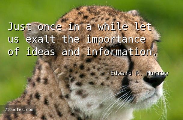Just once in a while let us exalt the importance of ideas and information.