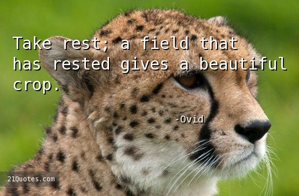 Take rest; a field that has rested gives a beautiful crop.