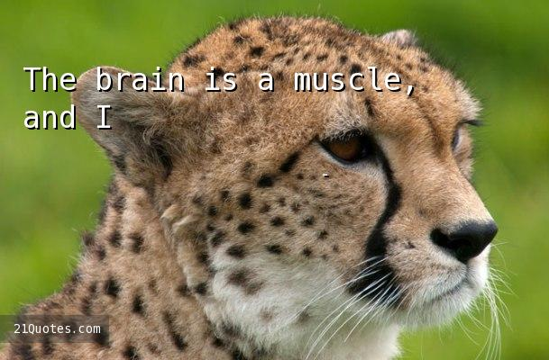 The brain is a muscle, and I'm a kind of body-builder.