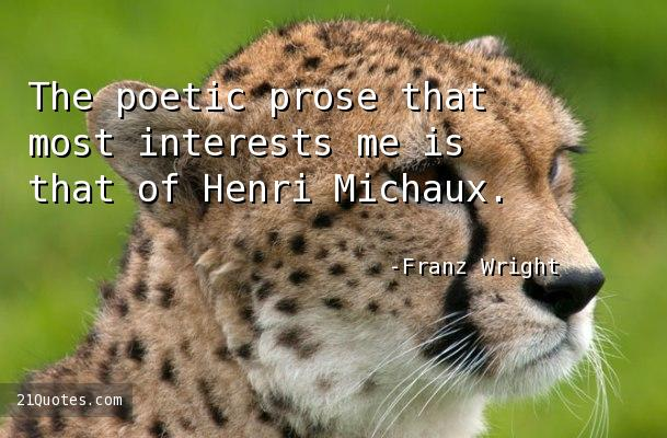 The poetic prose that most interests me is that of Henri Michaux.