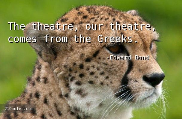 The theatre, our theatre, comes from the Greeks.