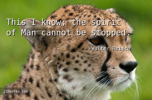 This I know; the spirit of Man cannot be stopped.