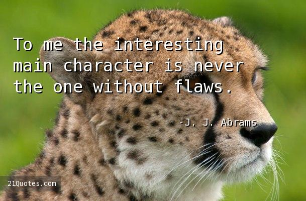 To me the interesting main character is never the one without flaws.