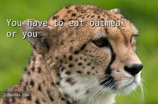 You have to eat oatmeal or you'll dry up. Anybody knows that.