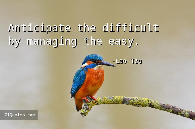 Anticipate the difficult by managing the easy.