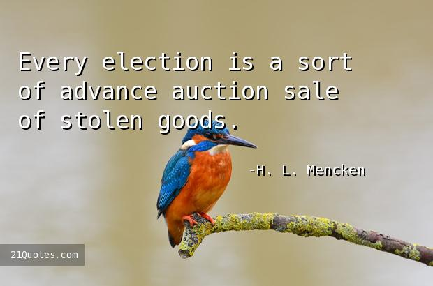 Every election is a sort of advance auction sale of stolen goods.